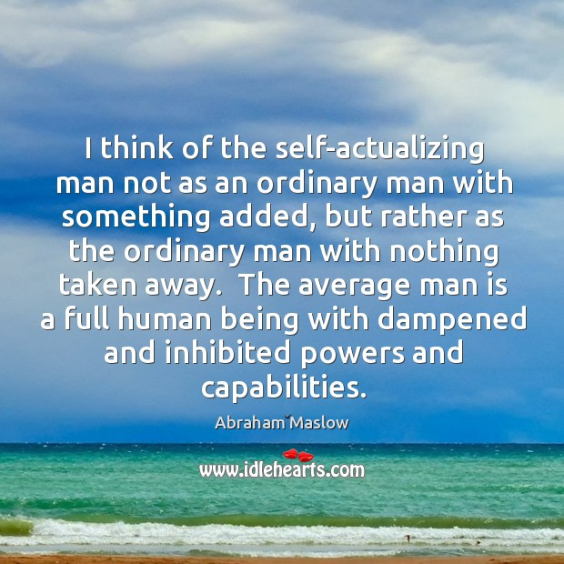 Image, I think of the self-actualizing man not as an ordinary man with