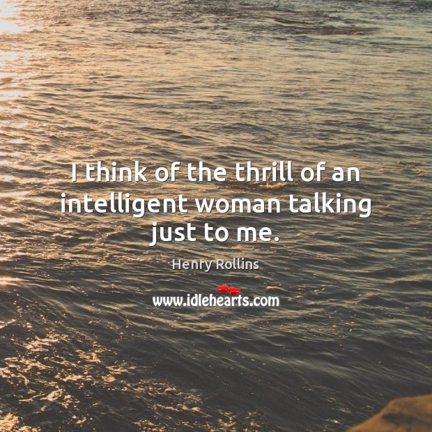 I think of the thrill of an intelligent woman talking just to me. Henry Rollins Picture Quote