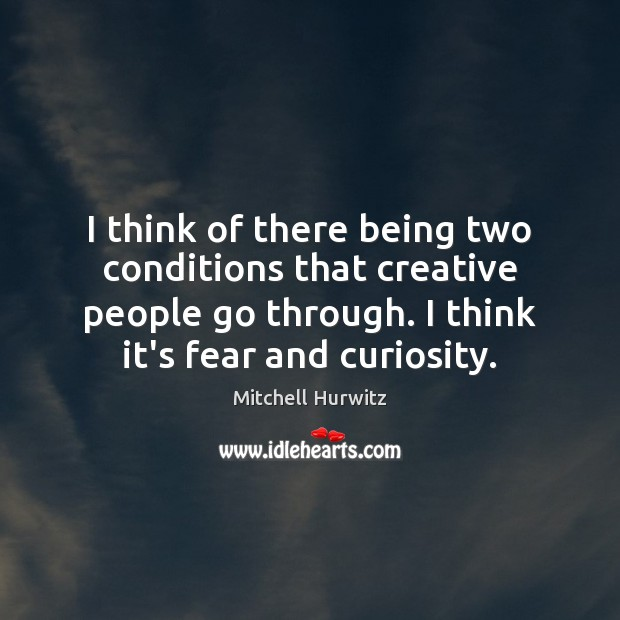 I think of there being two conditions that creative people go through. Image