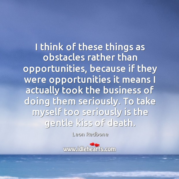 Image, I think of these things as obstacles rather than opportunities, because if they