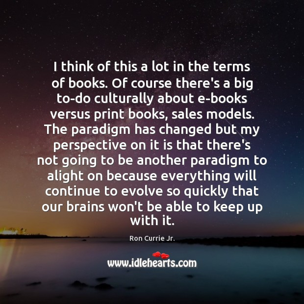 I think of this a lot in the terms of books. Of Ron Currie Jr. Picture Quote