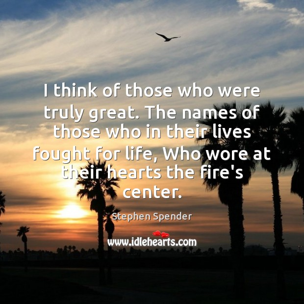 I think of those who were truly great. The names of those Stephen Spender Picture Quote