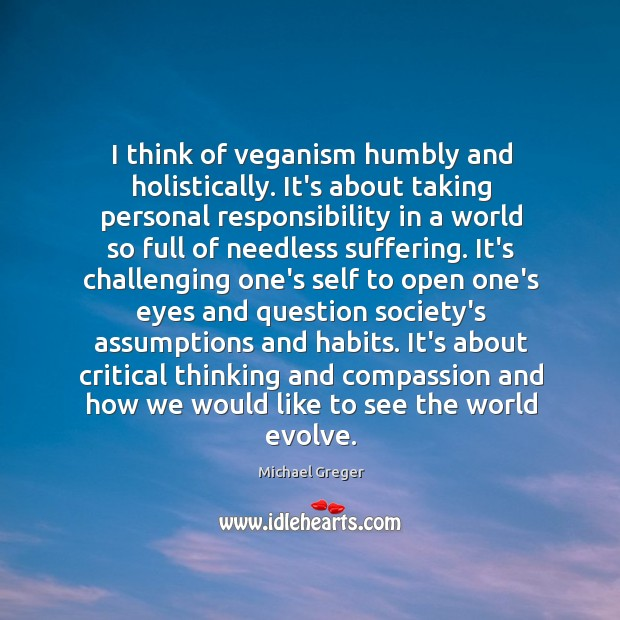 I think of veganism humbly and holistically. It's about taking personal responsibility Image