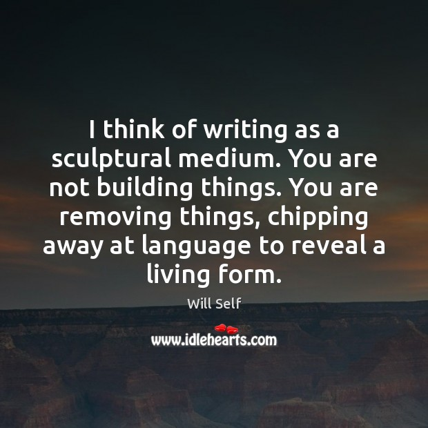 I think of writing as a sculptural medium. You are not building Image