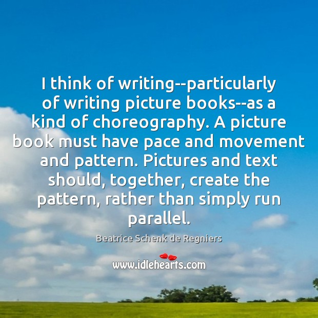 Image, I think of writing–particularly of writing picture books–as a kind of choreography.