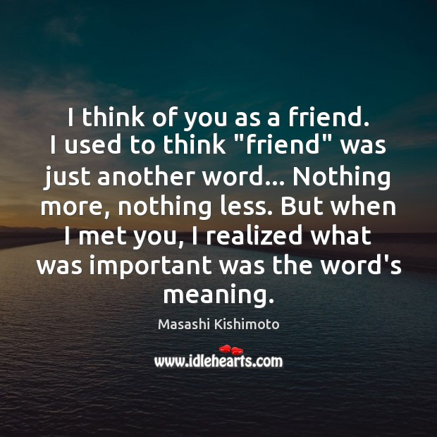 """I think of you as a friend. I used to think """"friend"""" Masashi Kishimoto Picture Quote"""