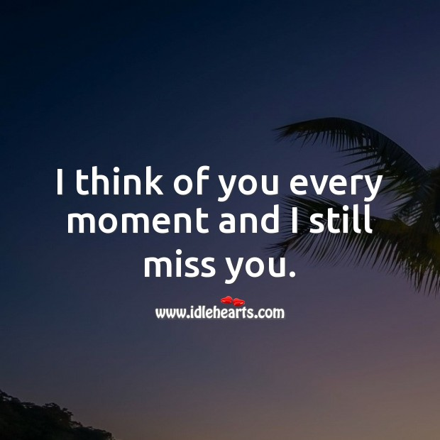 I think of you every moment and I still miss you. Miss You Quotes Image