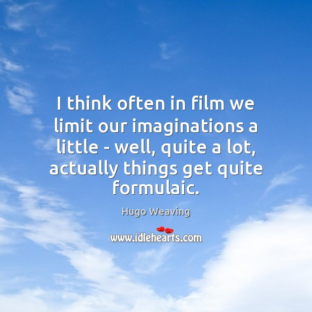 I think often in film we limit our imaginations a little – Hugo Weaving Picture Quote