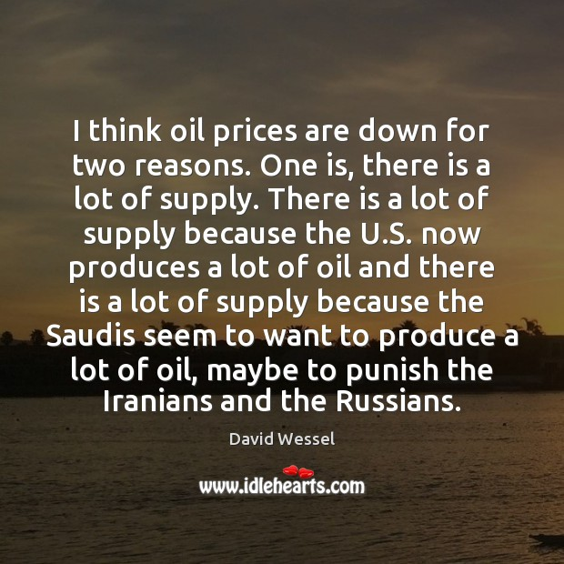 I think oil prices are down for two reasons. One is, there Image