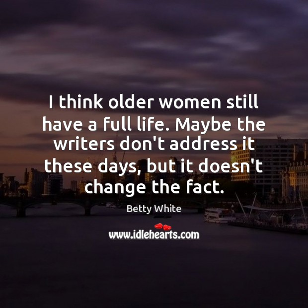 I think older women still have a full life. Maybe the writers Betty White Picture Quote