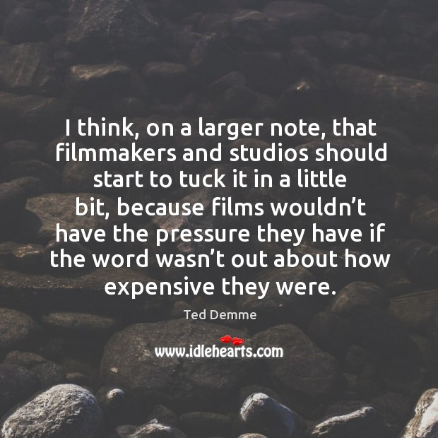 I think, on a larger note, that filmmakers and studios should start to tuck it in a little bit Image