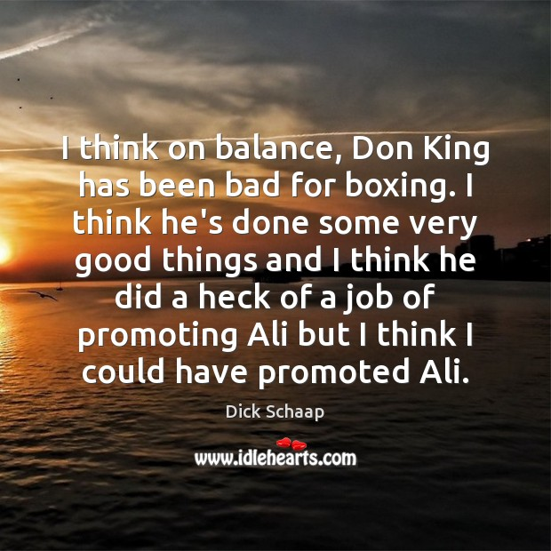 Image, I think on balance, Don King has been bad for boxing. I