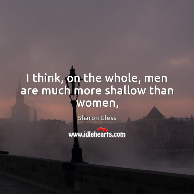 Sharon Gless Picture Quote image saying: I think, on the whole, men are much more shallow than women,