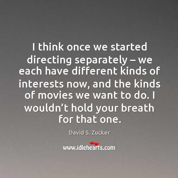 I think once we started directing separately – we each have different kinds of interests now Image