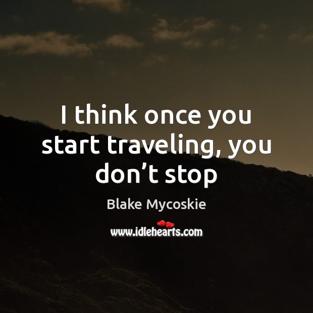 Image, I think once you start traveling, you don't stop