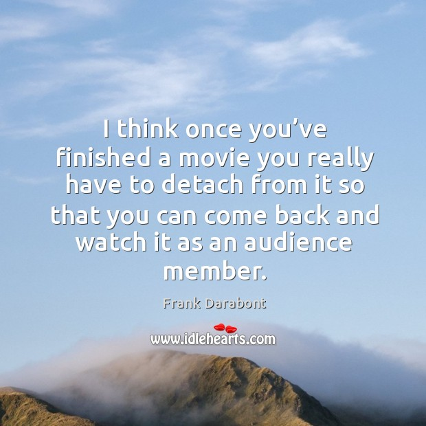 I think once you've finished a movie you really have to detach from it so that you can Image