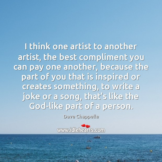 I think one artist to another artist, the best compliment you can Dave Chappelle Picture Quote