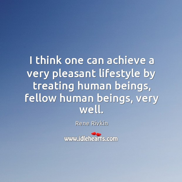I think one can achieve a very pleasant lifestyle by treating human beings, fellow human beings, very well. Image