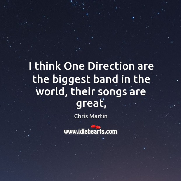 I think One Direction are the biggest band in the world, their songs are great, Image