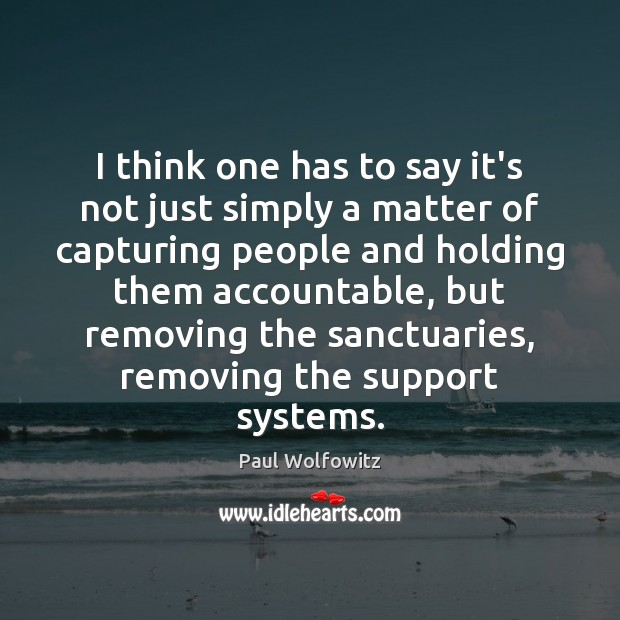 Paul Wolfowitz Picture Quote image saying: I think one has to say it's not just simply a matter