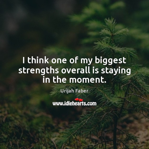 I think one of my biggest strengths overall is staying in the moment. Urijah Faber Picture Quote