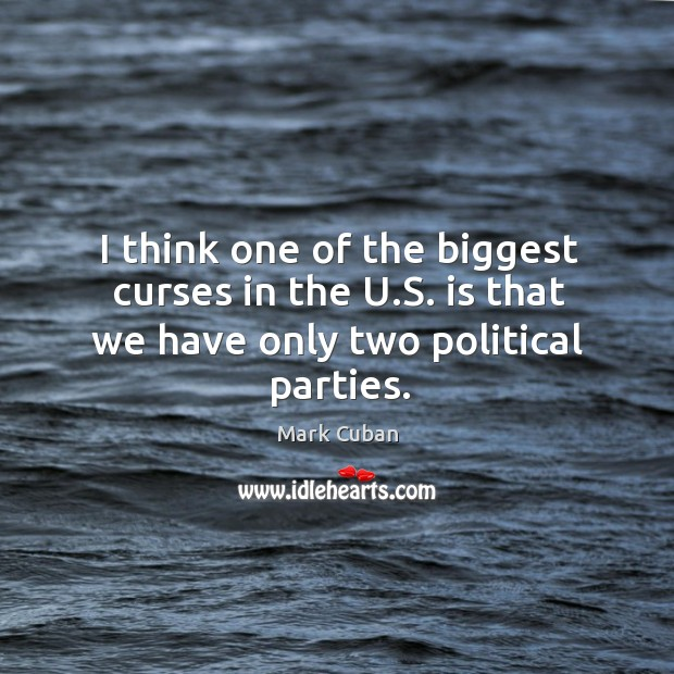I think one of the biggest curses in the u.s. Is that we have only two political parties. Image