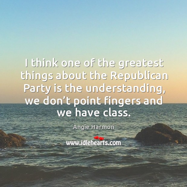 I think one of the greatest things about the republican party is the understanding Angie Harmon Picture Quote