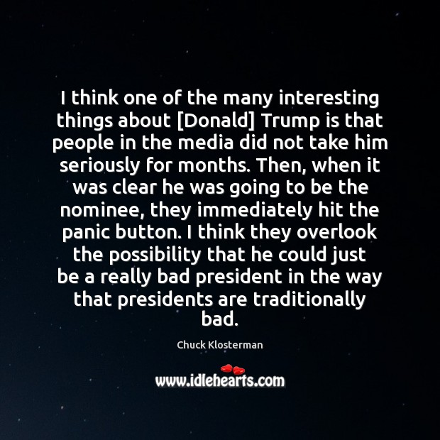 I think one of the many interesting things about [Donald] Trump is Chuck Klosterman Picture Quote