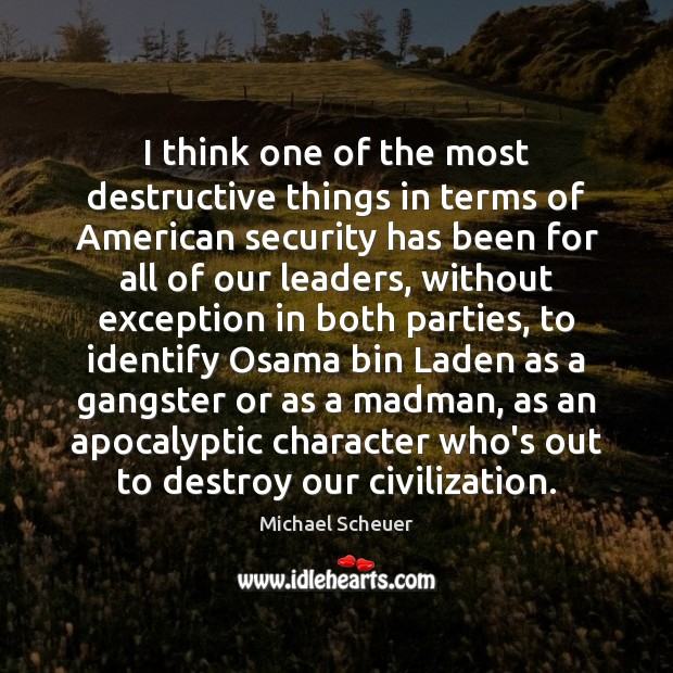 I think one of the most destructive things in terms of American Michael Scheuer Picture Quote