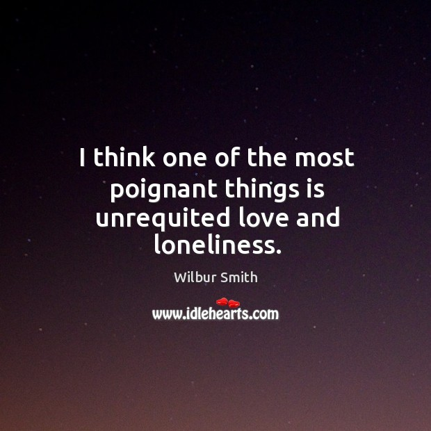 I think one of the most poignant things is unrequited love and loneliness. Image