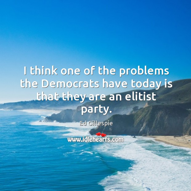 I think one of the problems the democrats have today is that they are an elitist party. Image