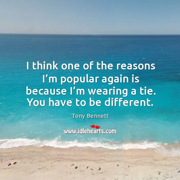 Image, I think one of the reasons I'm popular again is because I'm wearing a tie. You have to be different.