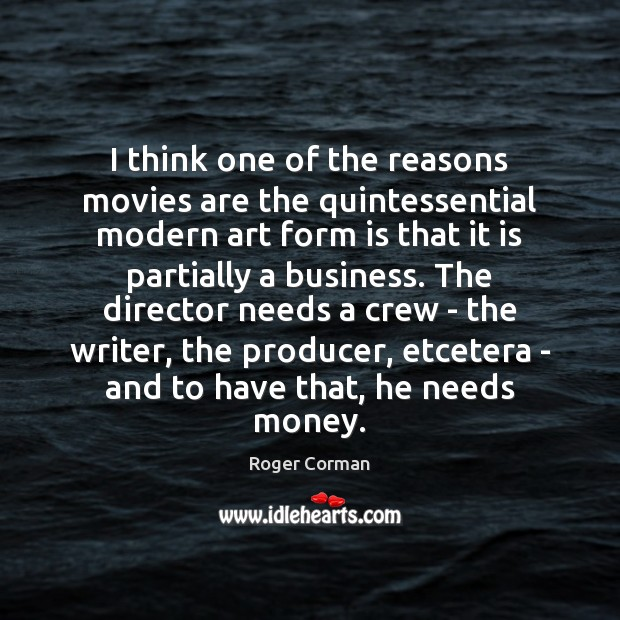 I think one of the reasons movies are the quintessential modern art Roger Corman Picture Quote