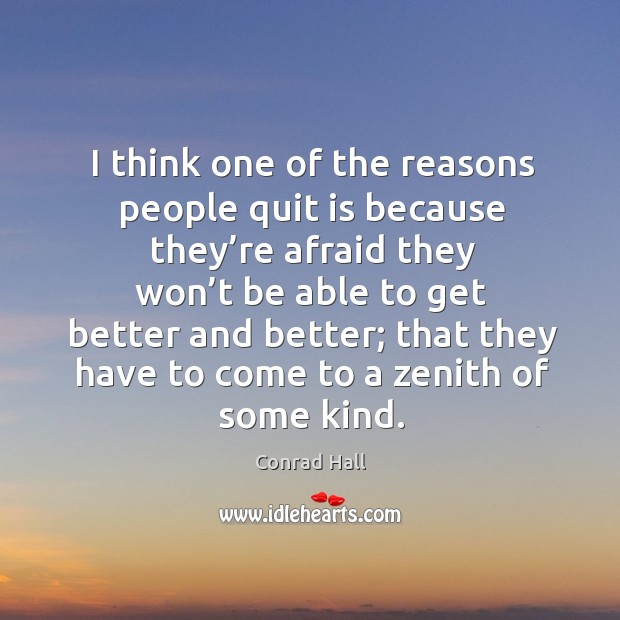 I think one of the reasons people quit is because they're afraid Image