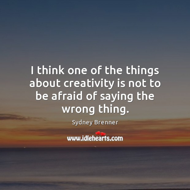 I think one of the things about creativity is not to be afraid of saying the wrong thing. Sydney Brenner Picture Quote