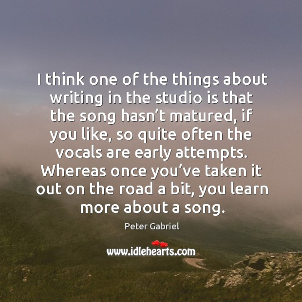 I think one of the things about writing in the studio is that the song hasn't matured Image