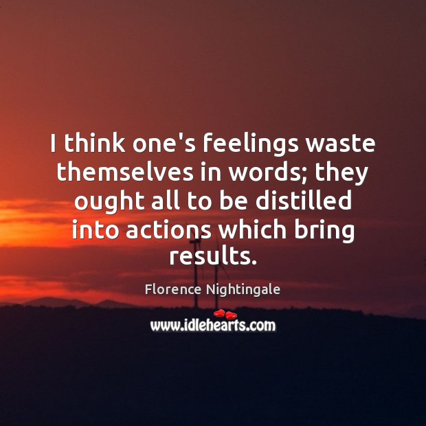 I think one's feelings waste themselves in words; they ought all to Florence Nightingale Picture Quote