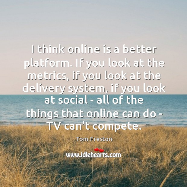 I think online is a better platform. If you look at the Image