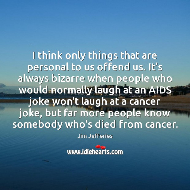 I think only things that are personal to us offend us. It's Image