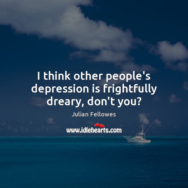 I think other people's depression is frightfully dreary, don't you? Depression Quotes Image