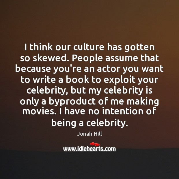I think our culture has gotten so skewed. People assume that because Image