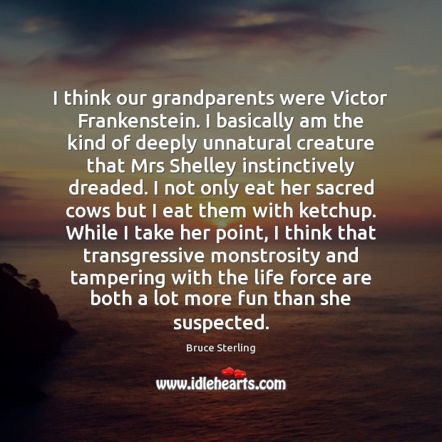 I think our grandparents were Victor Frankenstein. I basically am the kind Bruce Sterling Picture Quote