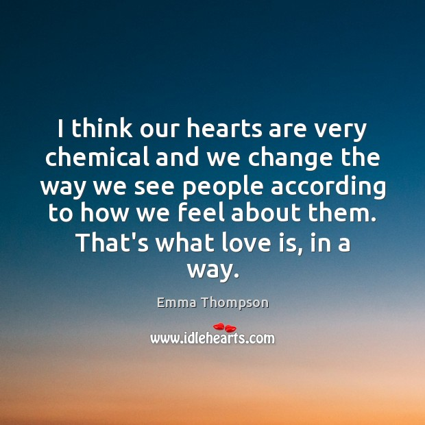 Image, I think our hearts are very chemical and we change the way