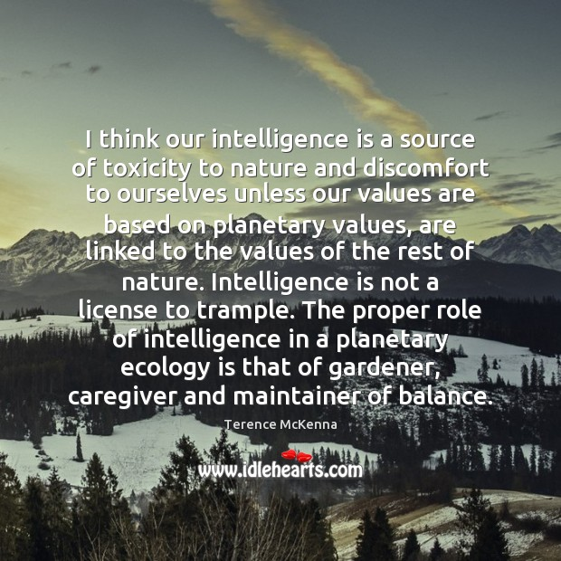 I think our intelligence is a source of toxicity to nature and Intelligence Quotes Image
