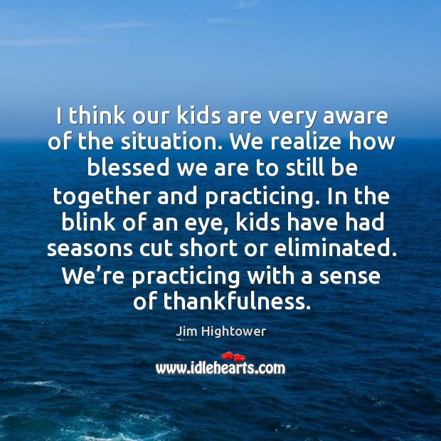 I think our kids are very aware of the situation. Jim Hightower Picture Quote