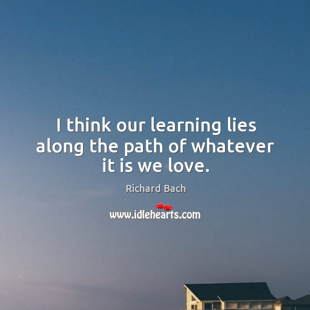 Image, I think our learning lies along the path of whatever it is we love.