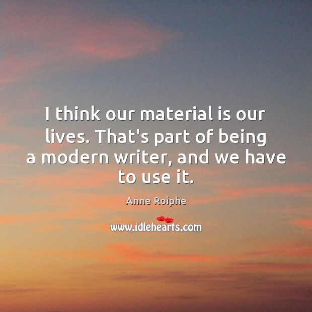 Image, I think our material is our lives. That's part of being a