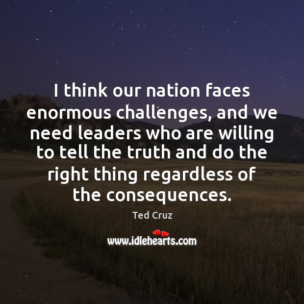 I think our nation faces enormous challenges, and we need leaders who Ted Cruz Picture Quote