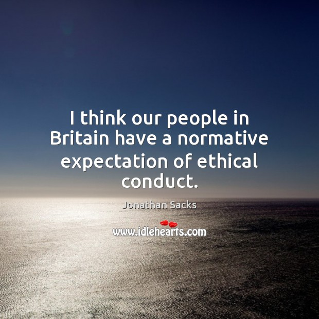 I think our people in Britain have a normative expectation of ethical conduct. Jonathan Sacks Picture Quote