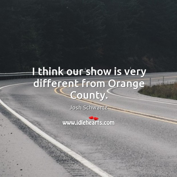 Image, I think our show is very different from orange county.